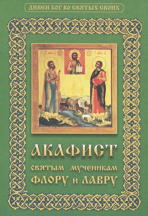Акафист святым мученикам Флору и Лавру мосилевич м отв за вып акафист святым мученикам христовым адриану и наталии
