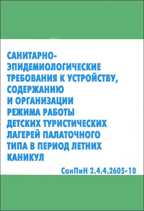 Санитарно-эпидемиологические требования к устройству, содержанию и организации режима работы детских туристических лагерей палаточного типа в период летних каникул. СанПиН 2.4.4.2605-10