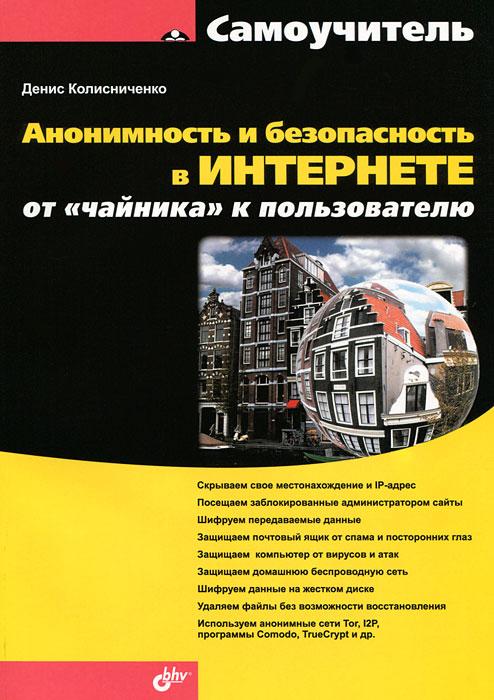 Денис Колисниченко Анонимность и безопасность в Интернете. От чайника к пользователю спайс в челябинске адрес