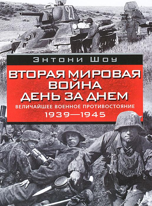 Энтони Шоу Вторая мировая война день за днем. Величайшее военное противостояние. 1939-1945 discovery величайшие сражения второй мировой войны