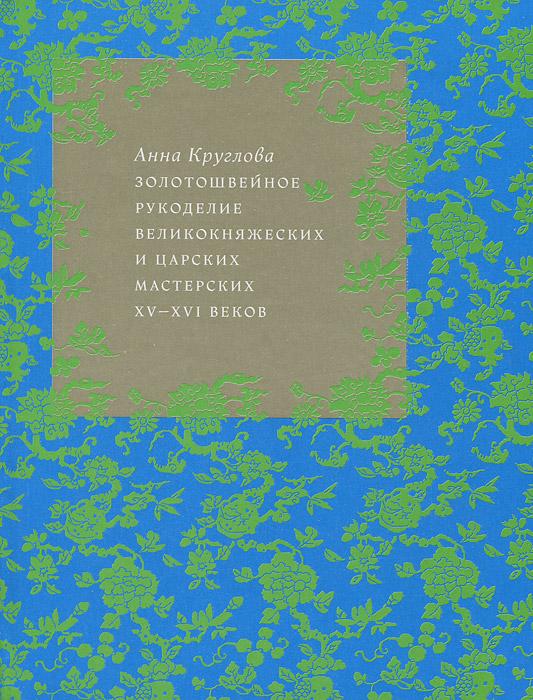Анна Круглова Золотошвейное рукоделие великокняжеских и царских мастерских XV-XVI веков