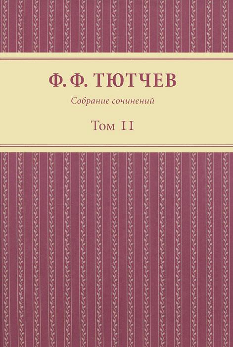 Ф. Ф. Тютчев Ф. Ф. Тютчев. Собрание сочинений. В 3 томах. Том 2