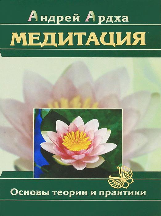 Медитация. Основы теории и практики. Андрей Ардха