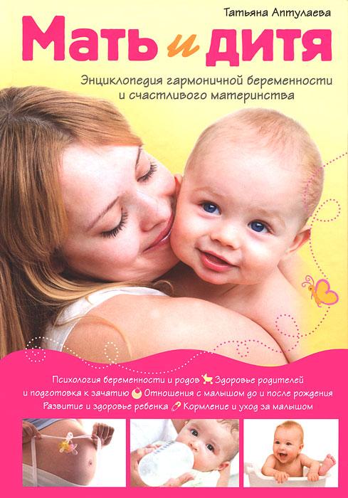 Аптулаева Т.Г. Мать и дитя. Энциклопедия гармоничной беременности и счастливого материнства