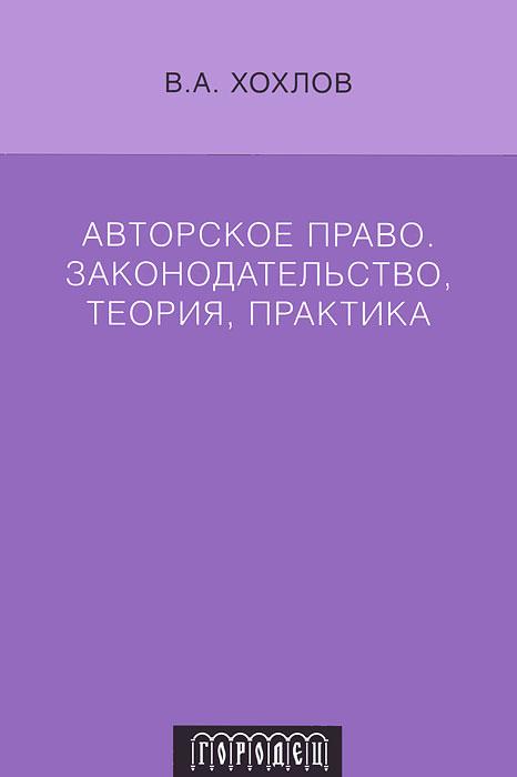 В. А. Хохлов Авторское право. Законодательство, теория, практика защита интеллектуальных авторских прав гражданско правовыми способами