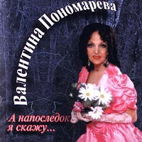 Валентина Пономарева. А напоследок я скажу...