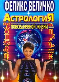 Феликс Величко Астрология повседневной жизни глоба т астрология большой звездный подарок для счастливой судьбы