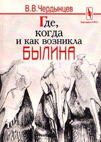 В. В. Чердынцев Где, когда и как возникла былина?