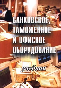 В. Леваков,Т. Митрофанова,Эдуард Арустамов Банковское, таможенное и офисное оборудование