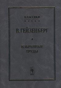 В. Гейзенберг В. Гейзенберг. Избранные труды