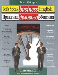 Практика делового общения. Путеводитель по миру делового английского / Let`s Speak business English! A Guidebook for the Non-Native Speaker of English