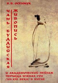 В. В. Осенмук Чань-буддийская живопись и академический пейзаж периода Южная Сун (XII-XIII века) в Китае шварцман н от иконы к картине в начале пути книга вторая доготическая проторенессансная живопись италии 1138 конец xii века – 1290 1295