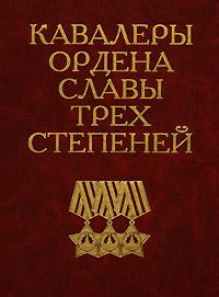 Авторский Коллектив Кавалеры ордена Славы трех степеней копия ордена трудовой славы i степени