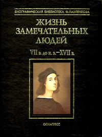Жизнь замечательных людей. Том I. VII в. до н. э. - XVII в.