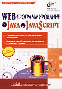 Андрей Гарнаев, Сергей Гарнаев WEB-программирование на Java и JavaScript с а беляев разработка игр на языке javascript учебное пособие