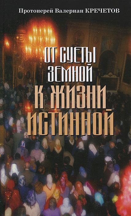 Протоиерей Валериан Кречетов От суеты земной к жизни истинной
