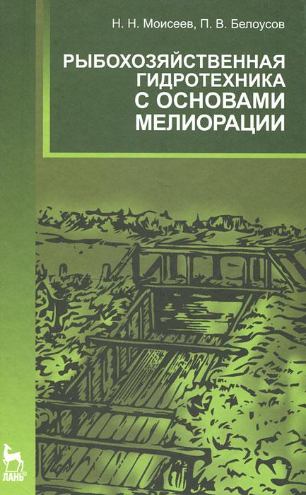 Н. Н. Моисеев, П. В. Белоусов Рыбохозяйственная гидротехника с основами мелиорации