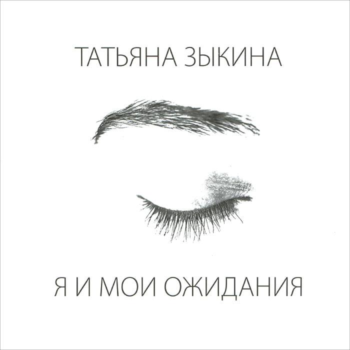 Татьяна Зыкина Татьяна Зыкина. Я и мои ожидания
