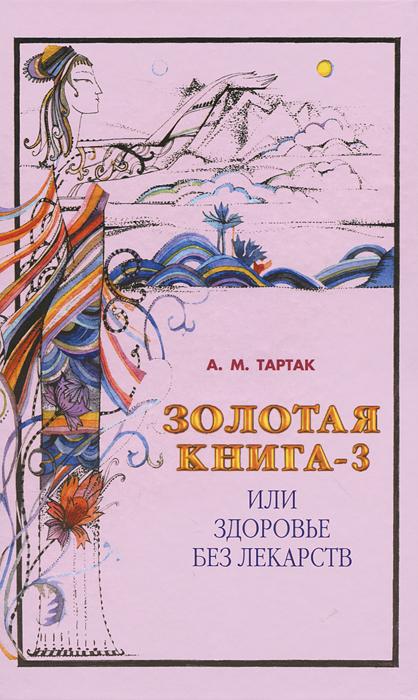 А. М. Тартак Золотая книга-3, или Здоровье без лекарств тартак а м золотая книга 4 или здоровье без лекарств
