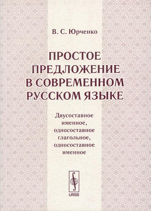 В. С. Юрченко Простое предложение в современном русском языке. Двусоставное именное, односоставное глагольное, односоставное именное