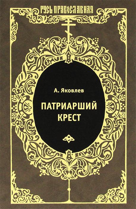 А. Яковлев Патриарший крест а яковлев патриарший крест