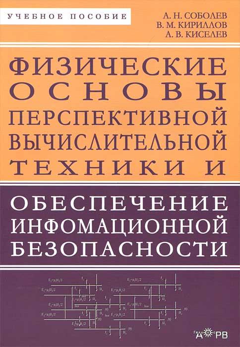 А. Н. Соболев, В. М. Кириллов, А. В. Киселев Физические основы перспективной вычислительной техники и обеспечение информационной безопасности плакаты по техники безопасности где