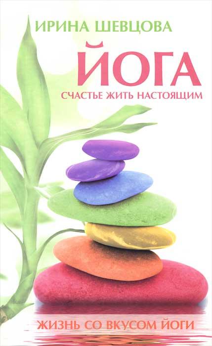 Йога. Счастье жить настоящим. Ирина Шевцова