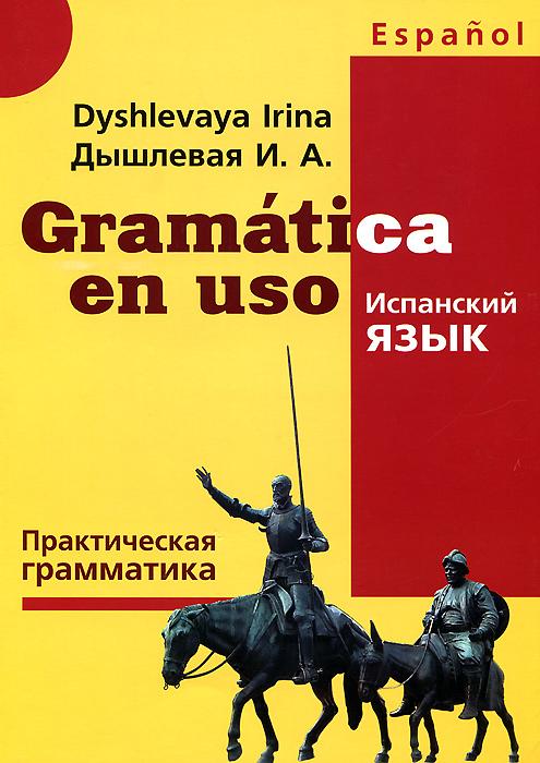 И. А. Дышлевая Gramatica en uso / Испанский язык. Практическая грамматика