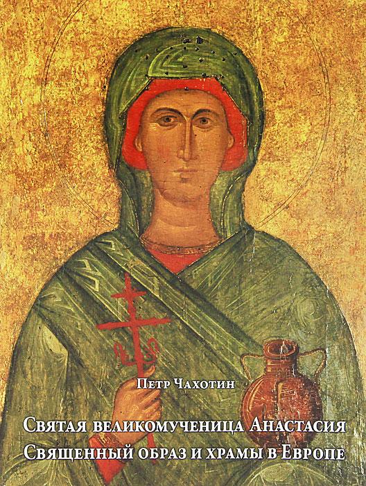 Петр Чахотин Святая великомученица Анастасия. Священный образ и храмы в Европе фирму действующую в европе