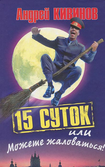 Андрей Кивинов 15 суток, или Можете жаловаться ярошенко н как это все начиналось правда и вымысел парадоксы истории