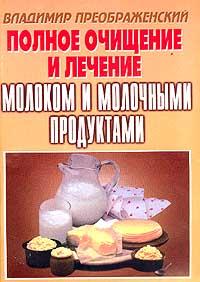 Полное очищение и лечение молоком и молочными продуктами (сост. Преображенский В.) владимир преображенский дары медоносной пчелы лечение продуктами пчеловодства