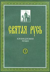 Святая Русь. Хоровая духовная музыка. В 2 книгах. Книга 1