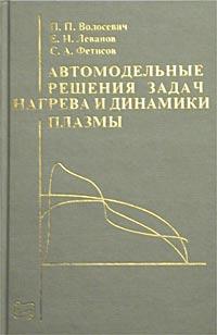 Автомодельные решения задач нагрева и динамики плазмы. П. П. Волосевич, Е. И. Леванов, С. А. Фетисов