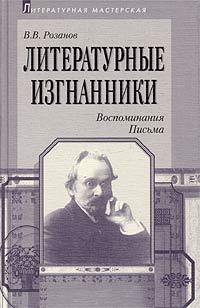 В. В. Розанов Литературные изгнанники. Воспоминания. Письма литературные и житейские воспоминания