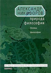 Александр Никифоров Природа философии. Основы философии