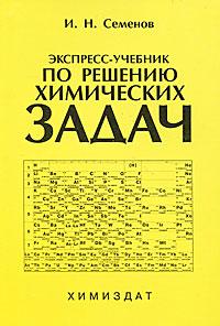 Экспресс-учебник по решению химических задач. И. Н. Семенов