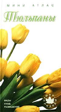 Автор не указан Тюльпаны. Виды, уход, разведение. Мини-атлас