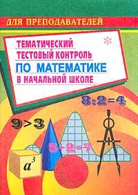 Тематический тестовый контроль по математике в начальной школе (сост. Кувашова Н.Г.) Серия: Для преподавателей