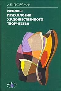 А. Л. Гройсман Основы психологии художественного творчества природа художественного творчества