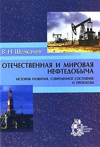 В. Н. Щелкачев Отечественная и мировая нефтедобыча. История развития, современное состояние и прогнозы