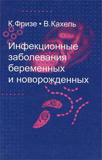 К. Фризе, В. Кахель Инфекционные заболевания беременных и новорожденных гемолитическая болезнь плода и новорожденного руководство