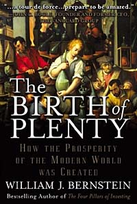 The Birth of Plenty : How the Prosperity of the Modern World was Created william bernstein the birth of plenty how the prosperity of the modern world was created