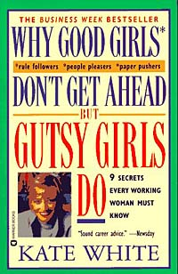 Why Good Girls Don't Get Ahead... But Gutsy Girls Do : Nine Secrets Every Working Woman Must Know