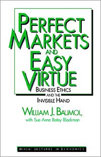 Perfect Markets and Easy Virtue: Business Ethics and the Invisible Hand (Mitsui Lectures in Economics)