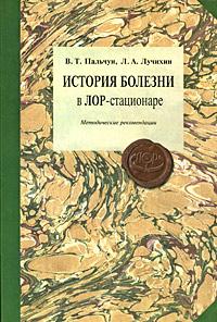 Книга История болезни в ЛОР-стационаре. Методические рекомендации. В. Т. Пальчун, Л. А. Лучихин