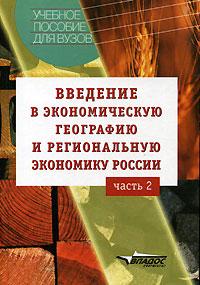 Введение в экономическую географию и региональную экономику России. В 2 частях. Часть  2. Винокуров А.А., Глушкова В.Г., Макар С.В. и др.