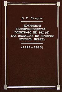 С. Г. Петров Документы делопроизводства Политбюро ЦК РКП(б) как источник по истории Русской церкви (1921-1925 гг.)