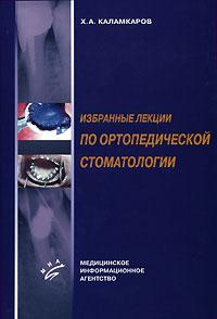 Х. А. Каламкаров Избранные лекции по ортопедической стоматологии в а шустова м а шустов применение 3d технологий в ортопедической стоматологии