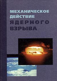 Архипов В.Н., Борисов В.А., Будков А.М. и др. Механическое действие ядерного взрыва а а любомудров теоретические основы физических процессов ядерного взрыва