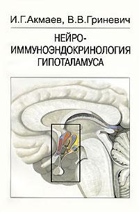 Нейроиммуноэндокринология гипоталамуса. И. Г. Акмаев, В. В. Гриневич